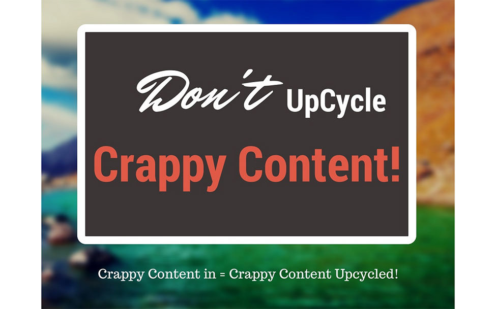 Dont Upcycle Crappy Content