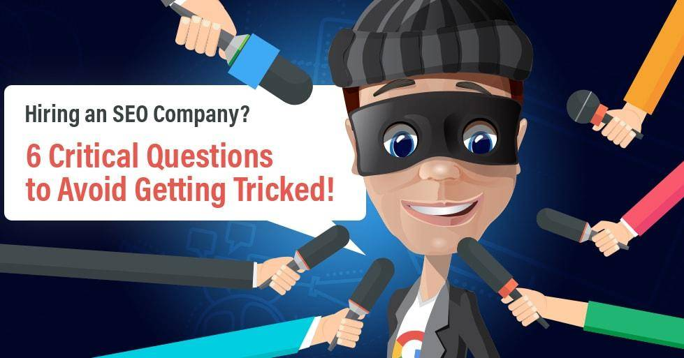 Hiring an SEO Company 6 Critical Questions to Avoid Getting Tricked