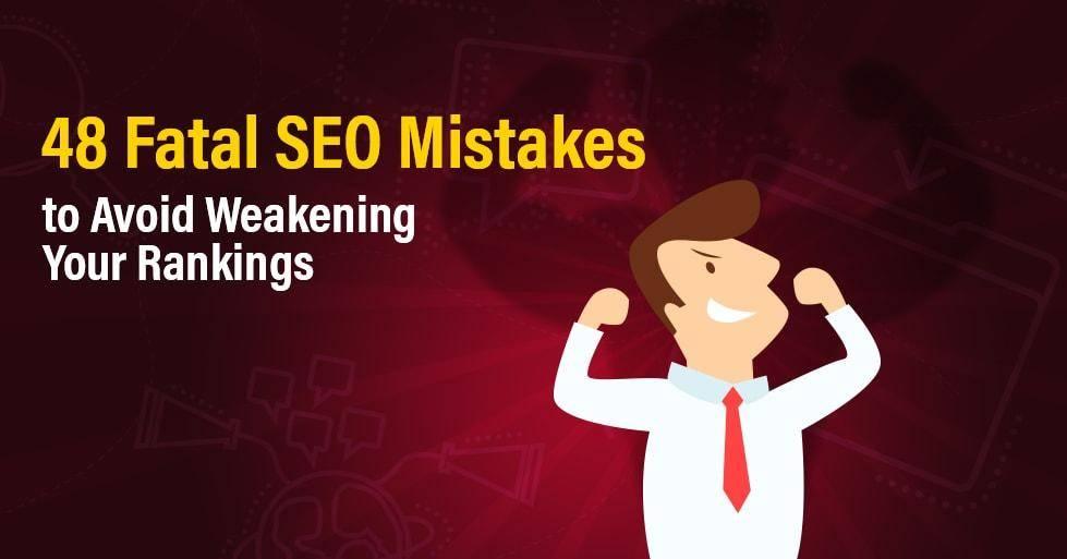 48 Fatal SEO Mistakes to Avoid Weakening Your Rankings